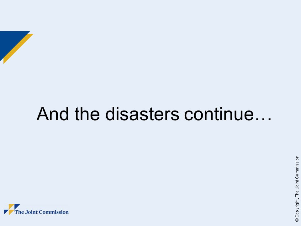 © Copyright, The Joint Commission And the disasters continue…
