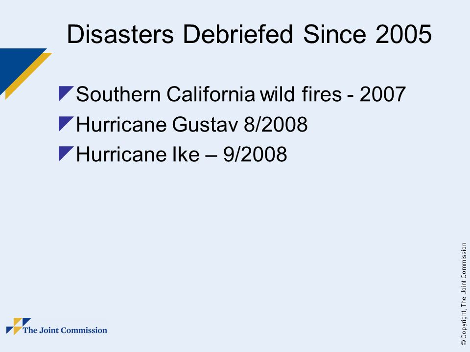 © Copyright, The Joint Commission Disasters Debriefed Since 2005 Southern California wild fires - 2007 Hurricane Gustav 8/2008 Hurricane Ike – 9/2008