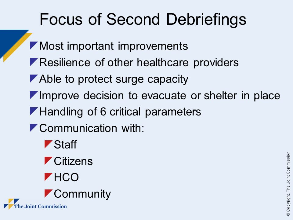 © Copyright, The Joint Commission Most important improvements Resilience of other healthcare providers Able to protect surge capacity Improve decision to evacuate or shelter in place Handling of 6 critical parameters Communication with: Staff Citizens HCO Community Focus of Second Debriefings