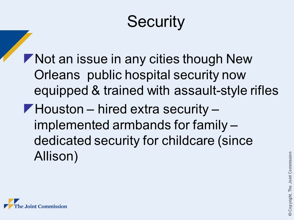 © Copyright, The Joint Commission Security Not an issue in any cities though New Orleans public hospital security now equipped & trained with assault-style rifles Houston – hired extra security – implemented armbands for family – dedicated security for childcare (since Allison)