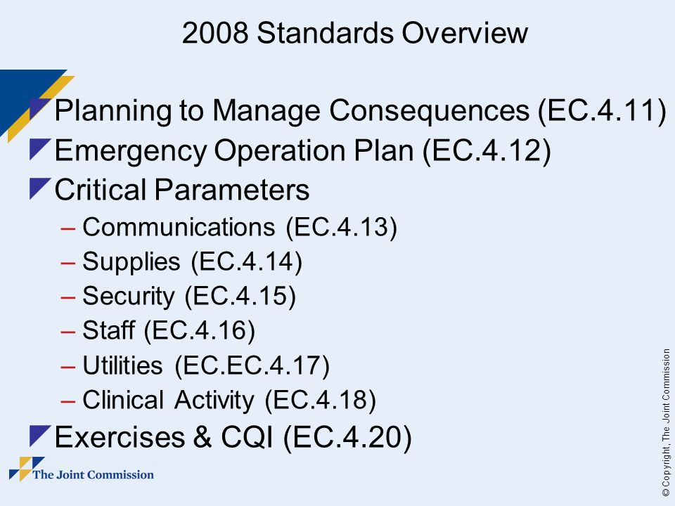 © Copyright, The Joint Commission 2008 Standards Overview Planning to Manage Consequences (EC.4.11) Emergency Operation Plan (EC.4.12) Critical Parameters –Communications (EC.4.13) –Supplies (EC.4.14) –Security (EC.4.15) –Staff (EC.4.16) –Utilities (EC.EC.4.17) –Clinical Activity (EC.4.18) Exercises & CQI (EC.4.20)