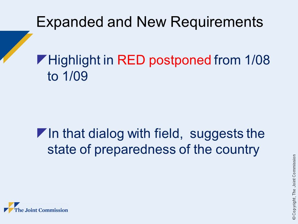 © Copyright, The Joint Commission Expanded and New Requirements Highlight in RED postponed from 1/08 to 1/09 In that dialog with field, suggests the state of preparedness of the country