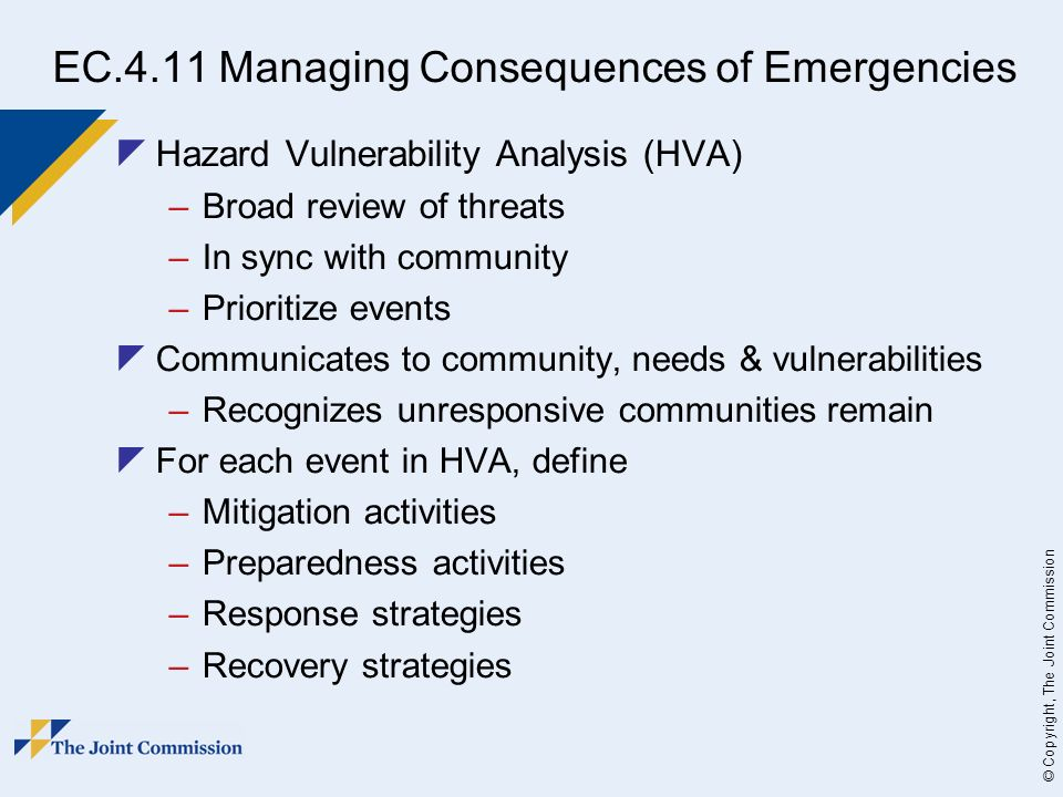 © Copyright, The Joint Commission EC.4.11 Managing Consequences of Emergencies Hazard Vulnerability Analysis (HVA) –Broad review of threats –In sync with community –Prioritize events Communicates to community, needs & vulnerabilities –Recognizes unresponsive communities remain For each event in HVA, define –Mitigation activities –Preparedness activities –Response strategies –Recovery strategies