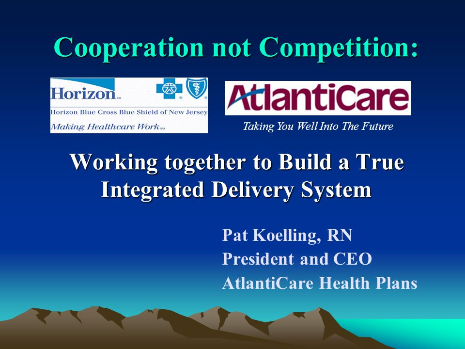 Cooperation not Competition: Working together to Build a True Integrated Delivery System Pat Koelling, RN President and CEO AtlantiCare Health Plans Taking You Well Into The Future