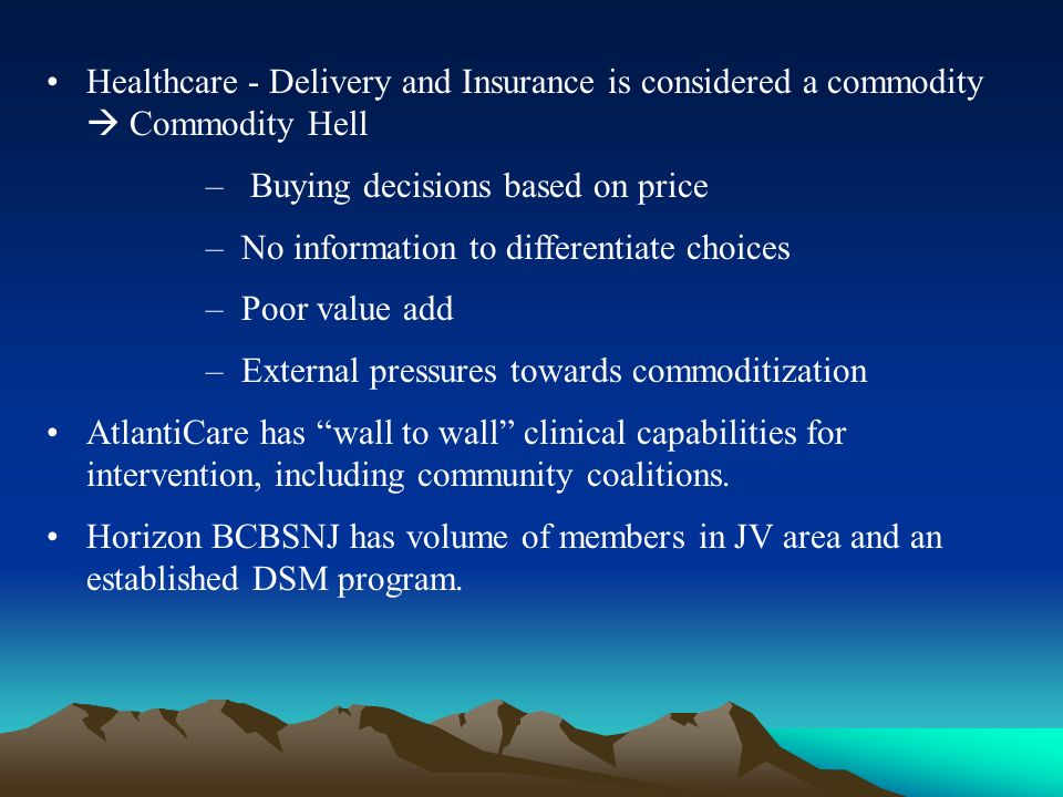 Healthcare - Delivery and Insurance is considered a commodity Commodity Hell – Buying decisions based on price – No information to differentiate choices – Poor value add – External pressures towards commoditization AtlantiCare has wall to wall clinical capabilities for intervention, including community coalitions.