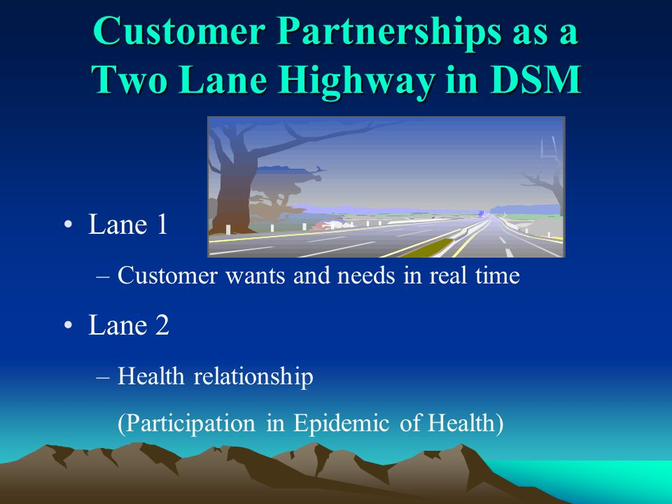 Customer Partnerships as a Two Lane Highway in DSM Lane 1 –Customer wants and needs in real time Lane 2 –Health relationship (Participation in Epidemic of Health)