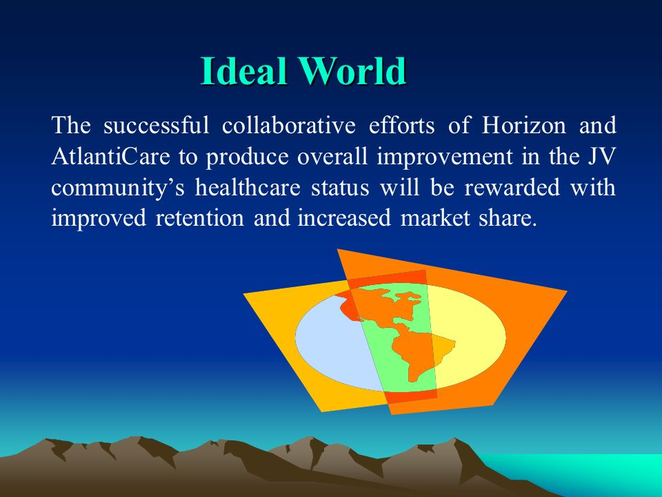 Ideal World The successful collaborative efforts of Horizon and AtlantiCare to produce overall improvement in the JV communitys healthcare status will be rewarded with improved retention and increased market share.
