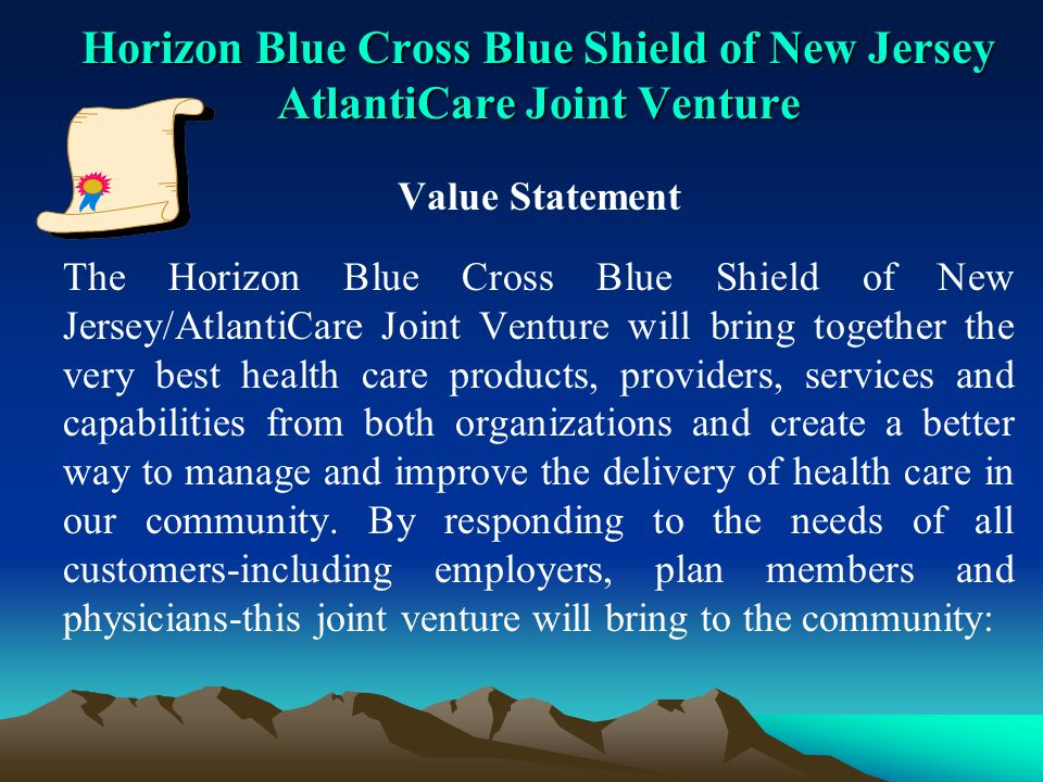 Horizon Blue Cross Blue Shield of New Jersey AtlantiCare Joint Venture Value Statement The Horizon Blue Cross Blue Shield of New Jersey/AtlantiCare Joint Venture will bring together the very best health care products, providers, services and capabilities from both organizations and create a better way to manage and improve the delivery of health care in our community.