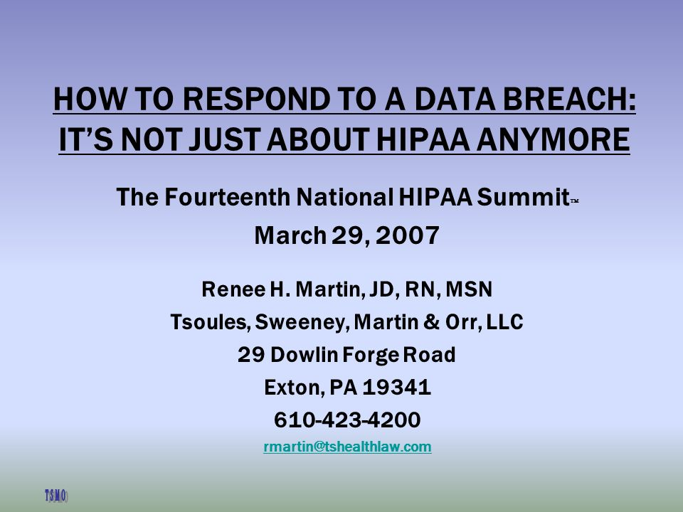 HOW TO RESPOND TO A DATA BREACH: ITS NOT JUST ABOUT HIPAA ANYMORE The Fourteenth National HIPAA Summit March 29, 2007 Renee H.
