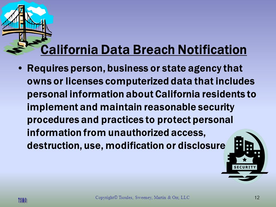 Copyright © Tsoules, Sweeney, Martin & Orr, LLC12 California Data Breach Notification Requires person, business or state agency that owns or licenses computerized data that includes personal information about California residents to implement and maintain reasonable security procedures and practices to protect personal information from unauthorized access, destruction, use, modification or disclosure