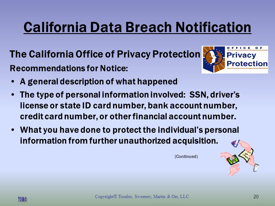 Copyright © Tsoules, Sweeney, Martin & Orr, LLC20 California Data Breach Notification The California Office of Privacy Protection Recommendations for Notice: A general description of what happened The type of personal information involved: SSN, drivers license or state ID card number, bank account number, credit card number, or other financial account number.