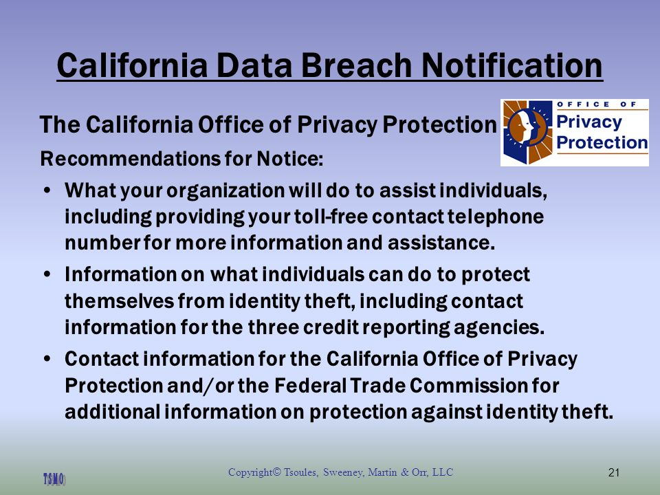 Copyright © Tsoules, Sweeney, Martin & Orr, LLC21 California Data Breach Notification The California Office of Privacy Protection Recommendations for Notice: What your organization will do to assist individuals, including providing your toll-free contact telephone number for more information and assistance.