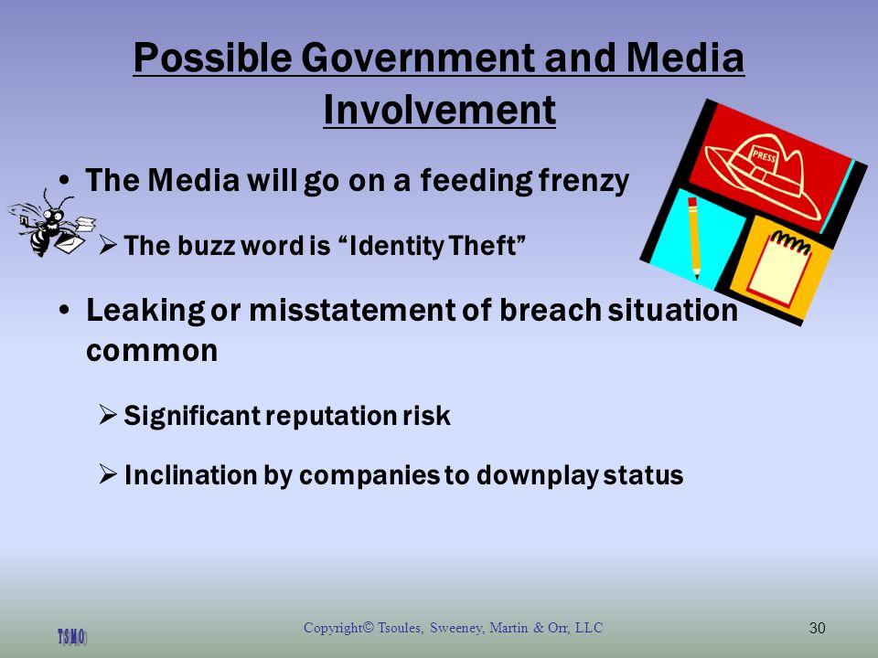 Copyright © Tsoules, Sweeney, Martin & Orr, LLC30 Possible Government and Media Involvement The Media will go on a feeding frenzy The buzz word is Identity Theft Leaking or misstatement of breach situation common Significant reputation risk Inclination by companies to downplay status