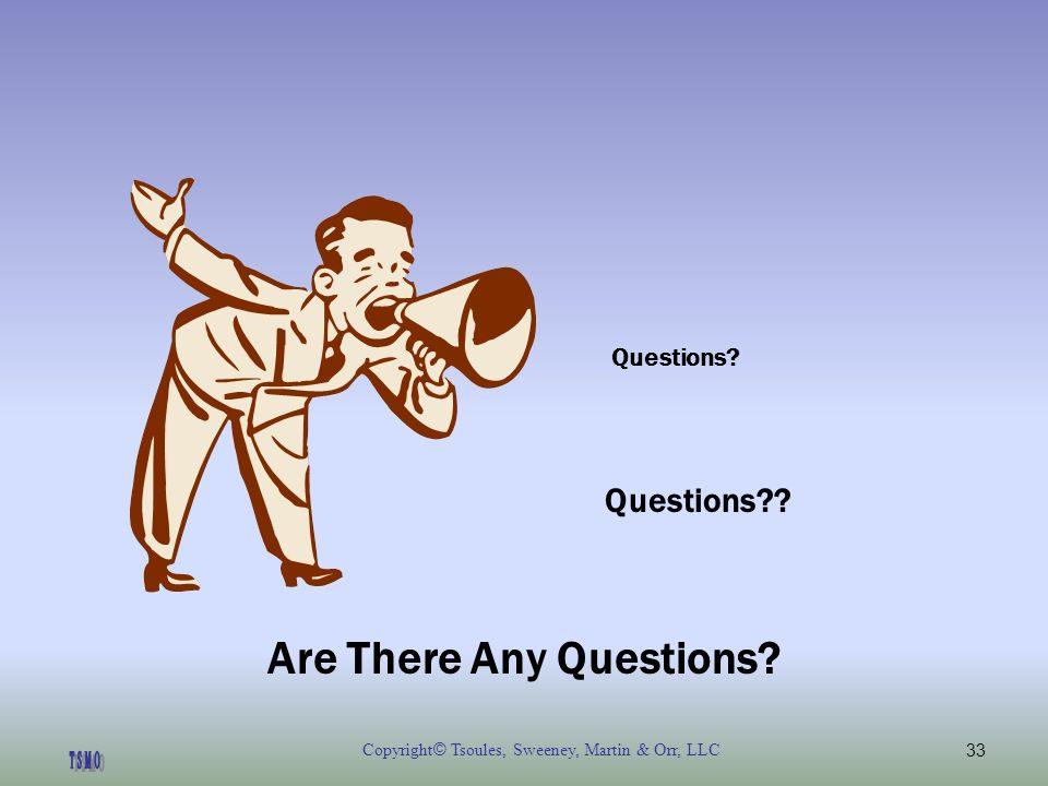 Copyright © Tsoules, Sweeney, Martin & Orr, LLC33 Questions Questions Are There Any Questions