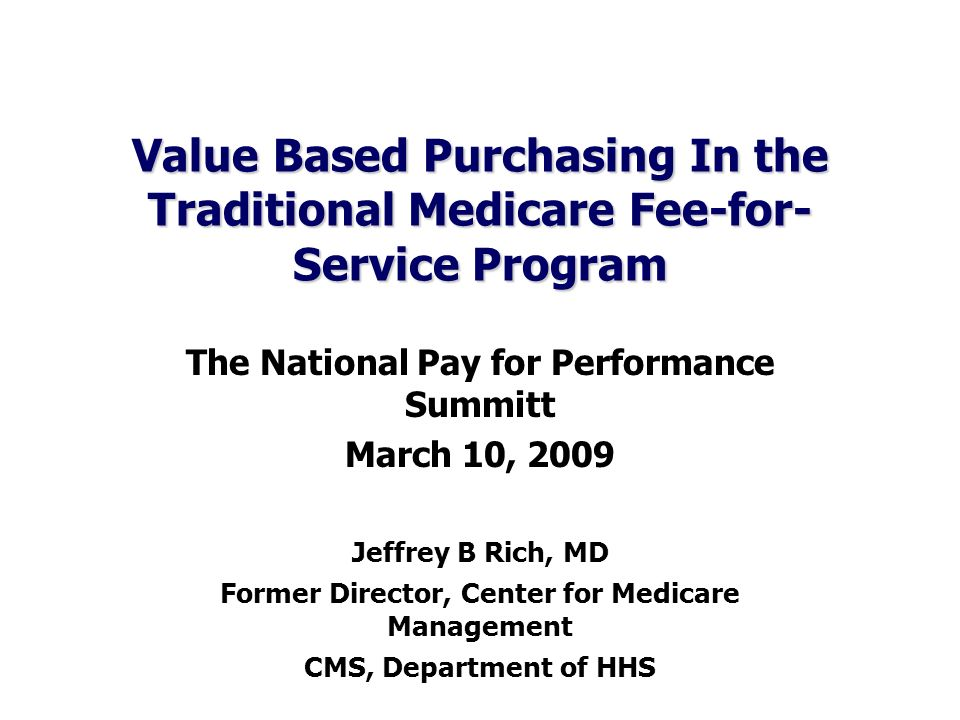Value Based Purchasing In the Traditional Medicare Fee-for- Service Program The National Pay for Performance Summitt March 10, 2009 Jeffrey B Rich, MD Former Director, Center for Medicare Management CMS, Department of HHS