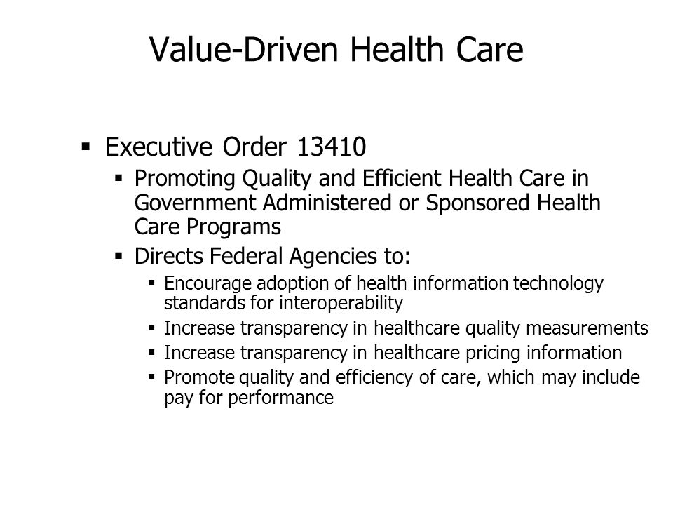 Value-Driven Health Care Executive Order 13410 Promoting Quality and Efficient Health Care in Government Administered or Sponsored Health Care Programs Directs Federal Agencies to: Encourage adoption of health information technology standards for interoperability Increase transparency in healthcare quality measurements Increase transparency in healthcare pricing information Promote quality and efficiency of care, which may include pay for performance
