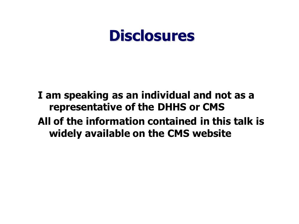 Disclosures Disclosures I am speaking as an individual and not as a representative of the DHHS or CMS All of the information contained in this talk is widely available on the CMS website