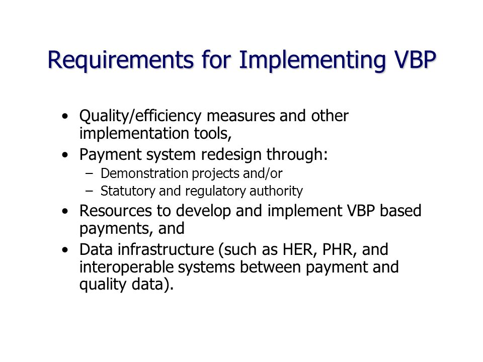 Requirements for Implementing VBP Quality/efficiency measures and other implementation tools, Payment system redesign through: –Demonstration projects and/or –Statutory and regulatory authority Resources to develop and implement VBP based payments, and Data infrastructure (such as HER, PHR, and interoperable systems between payment and quality data).