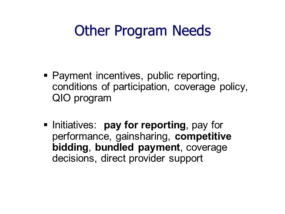 Other Program Needs Payment incentives, public reporting, conditions of participation, coverage policy, QIO program Initiatives: pay for reporting, pay for performance, gainsharing, competitive bidding, bundled payment, coverage decisions, direct provider support