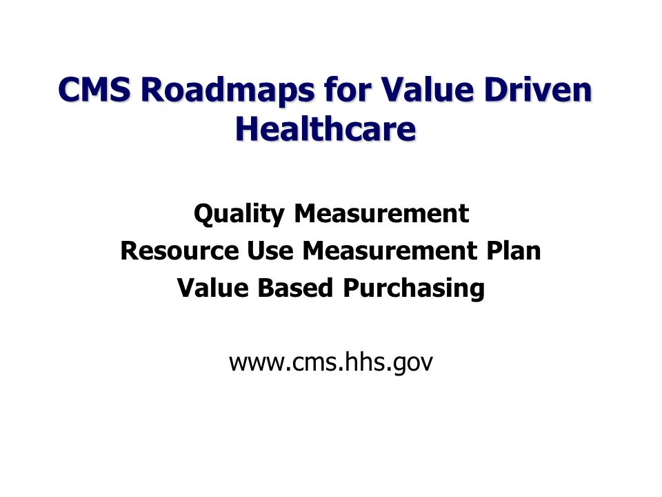 CMS Roadmaps for Value Driven Healthcare Quality Measurement Resource Use Measurement Plan Value Based Purchasing www.cms.hhs.gov
