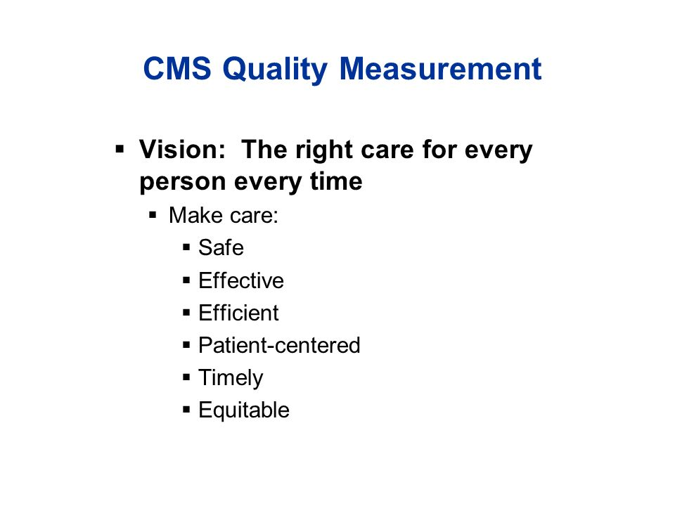 CMS Quality Measurement Vision: The right care for every person every time Make care: Safe Effective Efficient Patient-centered Timely Equitable