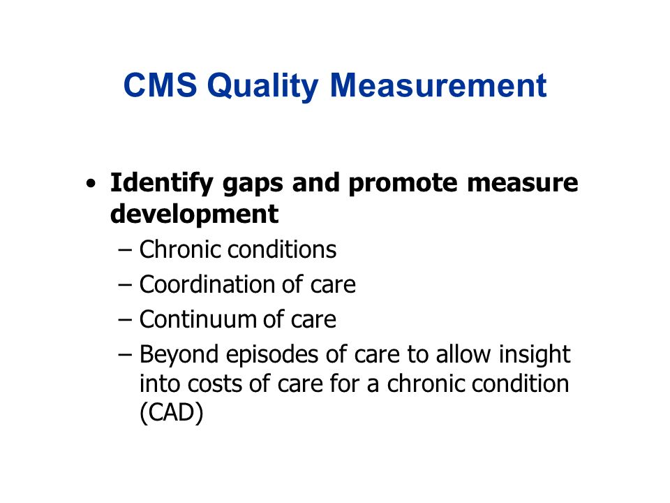 CMS Quality Measurement Identify gaps and promote measure development –Chronic conditions –Coordination of care –Continuum of care –Beyond episodes of care to allow insight into costs of care for a chronic condition (CAD)