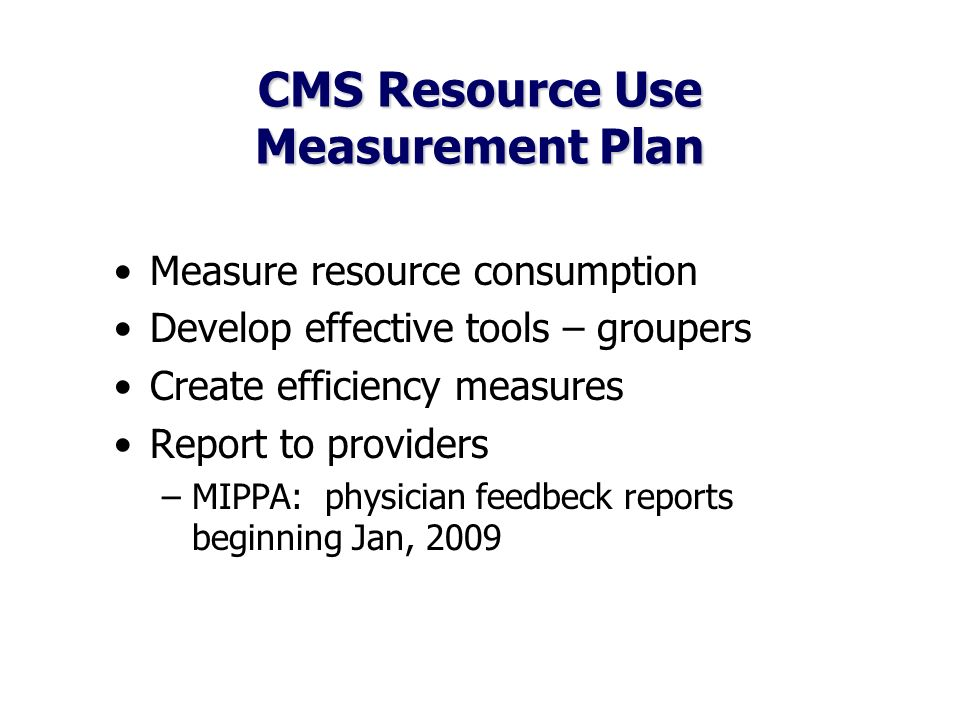 CMS Resource Use Measurement Plan Measure resource consumption Develop effective tools – groupers Create efficiency measures Report to providers –MIPPA: physician feedbeck reports beginning Jan, 2009