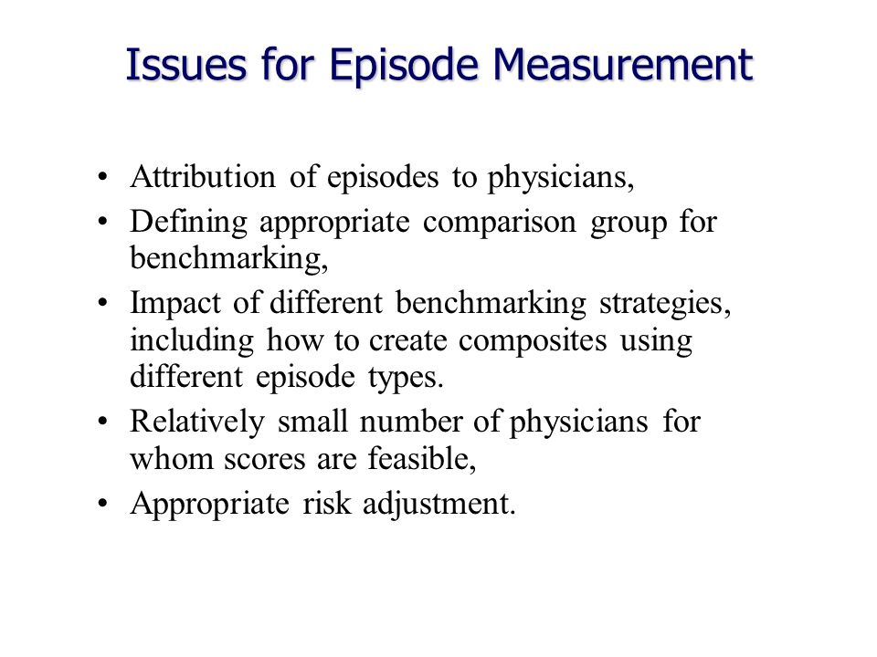 Issues for Episode Measurement Attribution of episodes to physicians, Defining appropriate comparison group for benchmarking, Impact of different benchmarking strategies, including how to create composites using different episode types.