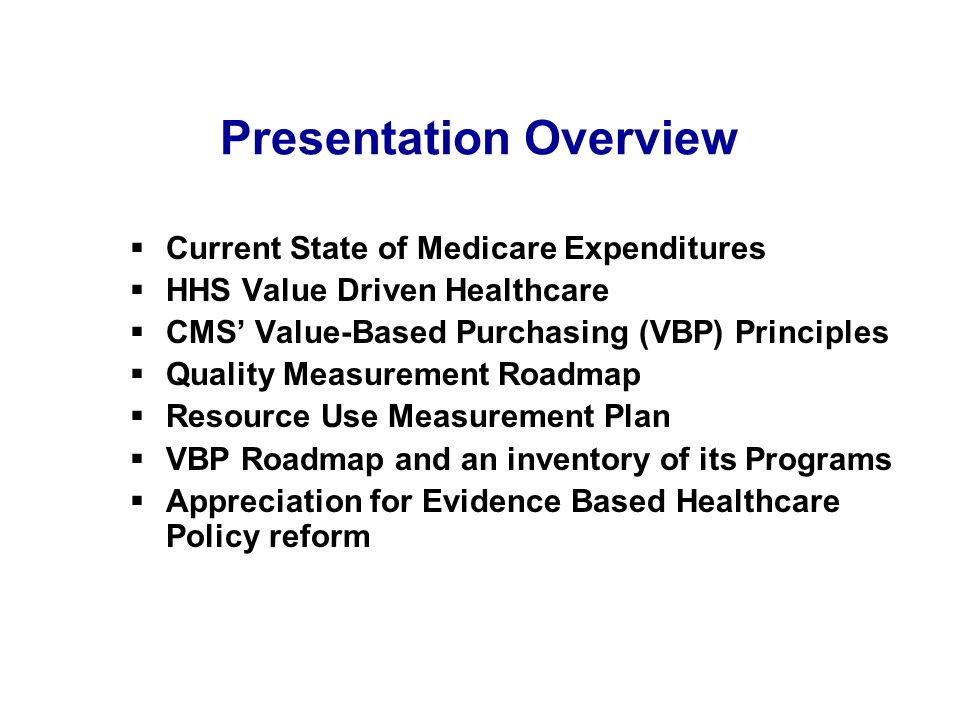 Presentation Overview Current State of Medicare Expenditures HHS Value Driven Healthcare CMS Value-Based Purchasing (VBP) Principles Quality Measurement Roadmap Resource Use Measurement Plan VBP Roadmap and an inventory of its Programs Appreciation for Evidence Based Healthcare Policy reform