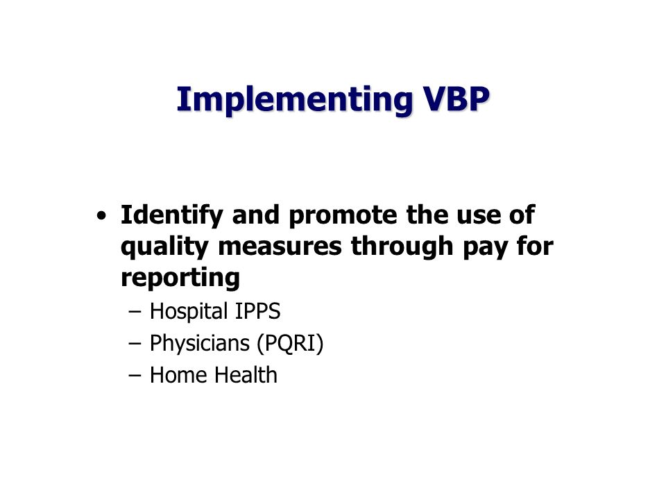 Implementing VBP Identify and promote the use of quality measures through pay for reporting –Hospital IPPS –Physicians (PQRI) –Home Health