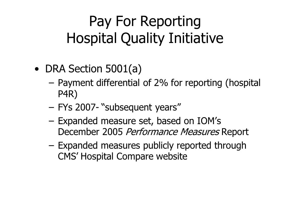 Pay For Reporting Hospital Quality Initiative DRA Section 5001(a) –Payment differential of 2% for reporting (hospital P4R) –FYs 2007- subsequent years –Expanded measure set, based on IOMs December 2005 Performance Measures Report –Expanded measures publicly reported through CMS Hospital Compare website