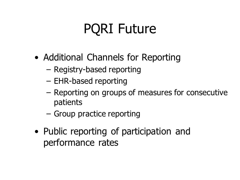 PQRI Future Additional Channels for Reporting –Registry-based reporting –EHR-based reporting –Reporting on groups of measures for consecutive patients –Group practice reporting Public reporting of participation and performance rates