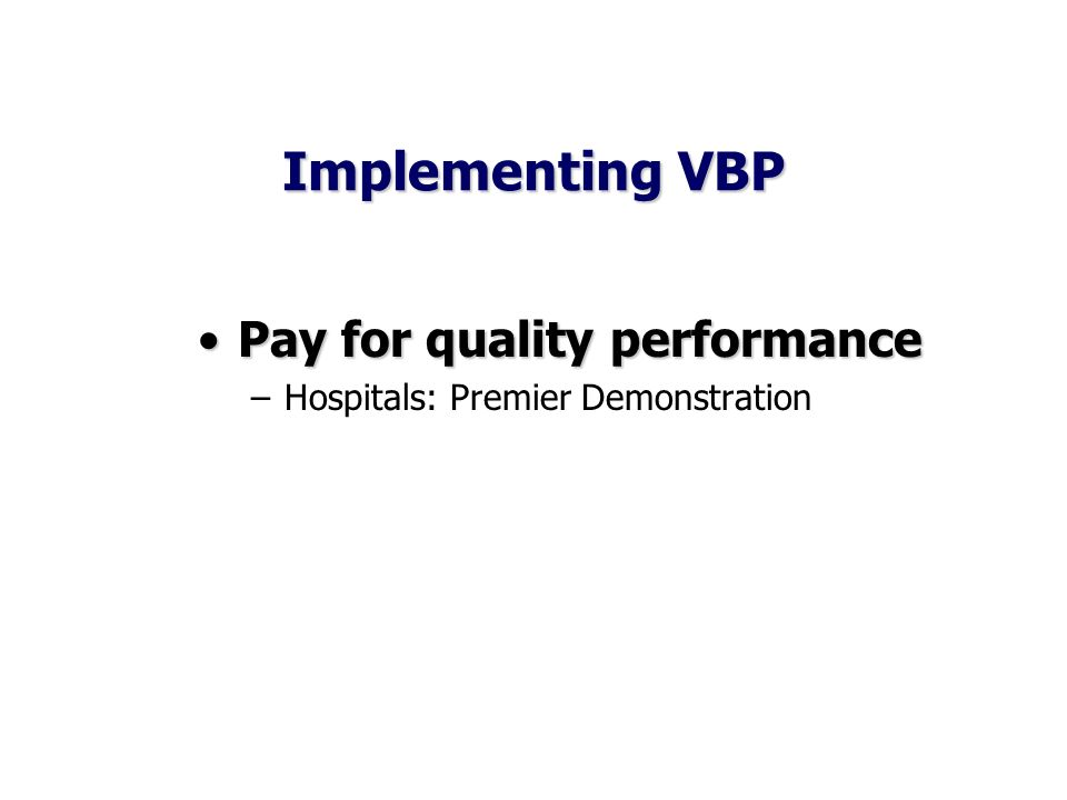 Implementing VBP Pay for quality performancePay for quality performance –Hospitals: Premier Demonstration