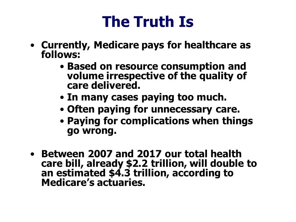 The Truth Is Currently, Medicare pays for healthcare as follows: Based on resource consumption and volume irrespective of the quality of care delivered.