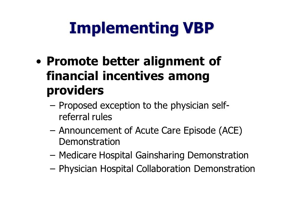 Implementing VBP Promote better alignment of financial incentives among providers –Proposed exception to the physician self- referral rules –Announcement of Acute Care Episode (ACE) Demonstration –Medicare Hospital Gainsharing Demonstration –Physician Hospital Collaboration Demonstration