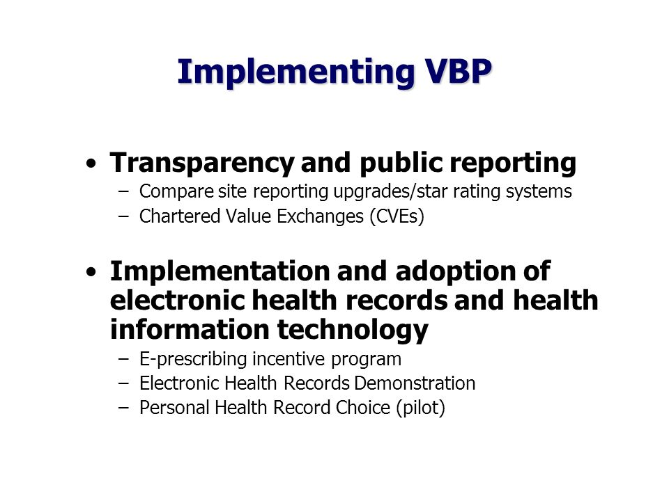 Implementing VBP Transparency and public reporting –Compare site reporting upgrades/star rating systems –Chartered Value Exchanges (CVEs) Implementation and adoption of electronic health records and health information technology –E-prescribing incentive program –Electronic Health Records Demonstration –Personal Health Record Choice (pilot)