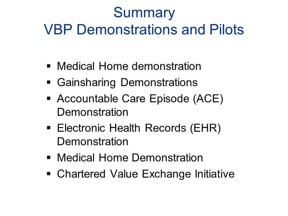 Summary VBP Demonstrations and Pilots Medical Home demonstration Gainsharing Demonstrations Accountable Care Episode (ACE) Demonstration Electronic Health Records (EHR) Demonstration Medical Home Demonstration Chartered Value Exchange Initiative