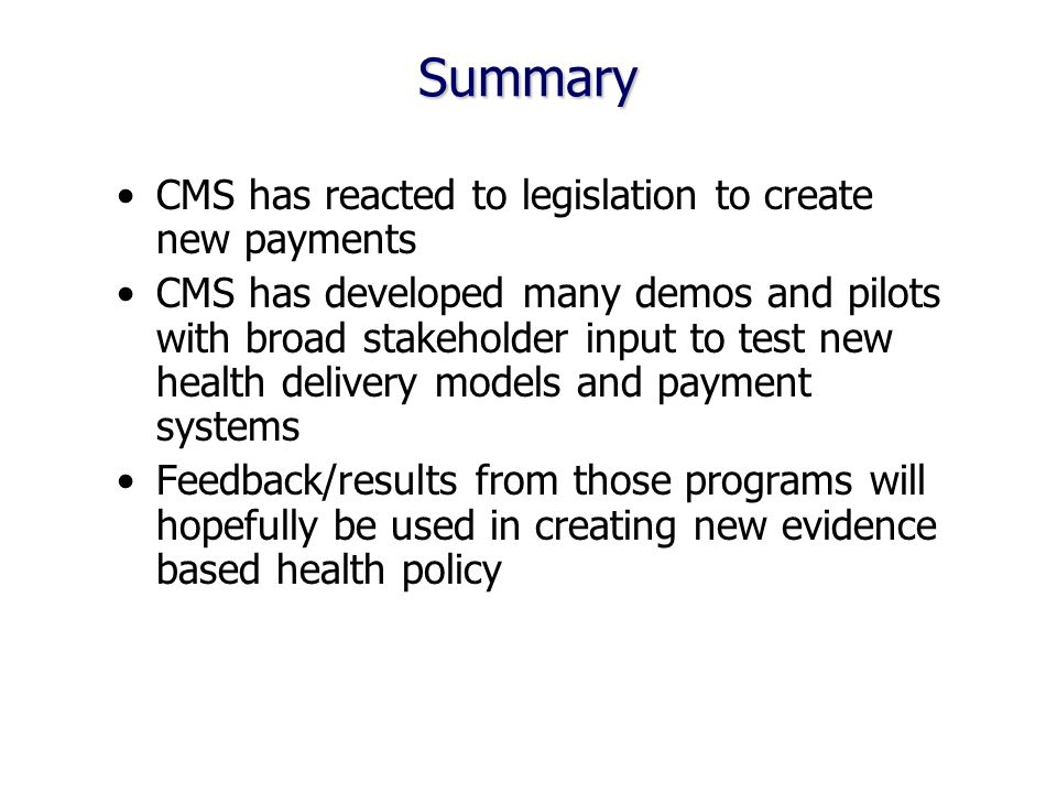 Summary CMS has reacted to legislation to create new payments CMS has developed many demos and pilots with broad stakeholder input to test new health delivery models and payment systems Feedback/results from those programs will hopefully be used in creating new evidence based health policy