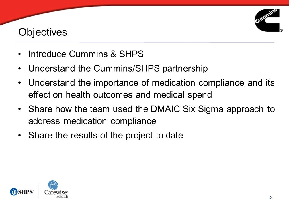 2 Objectives Introduce Cummins & SHPS Understand the Cummins/SHPS partnership Understand the importance of medication compliance and its effect on health outcomes and medical spend Share how the team used the DMAIC Six Sigma approach to address medication compliance Share the results of the project to date