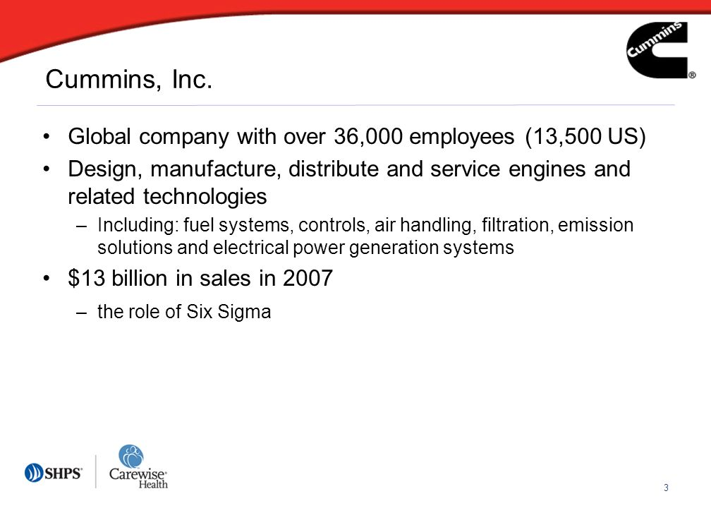 3 Global company with over 36,000 employees (13,500 US) Design, manufacture, distribute and service engines and related technologies –Including: fuel systems, controls, air handling, filtration, emission solutions and electrical power generation systems $13 billion in sales in 2007 –the role of Six Sigma Cummins, Inc.