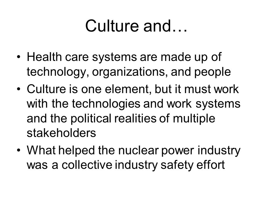 Culture and… Health care systems are made up of technology, organizations, and people Culture is one element, but it must work with the technologies and work systems and the political realities of multiple stakeholders What helped the nuclear power industry was a collective industry safety effort