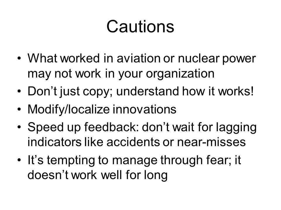 Cautions What worked in aviation or nuclear power may not work in your organization Dont just copy; understand how it works.