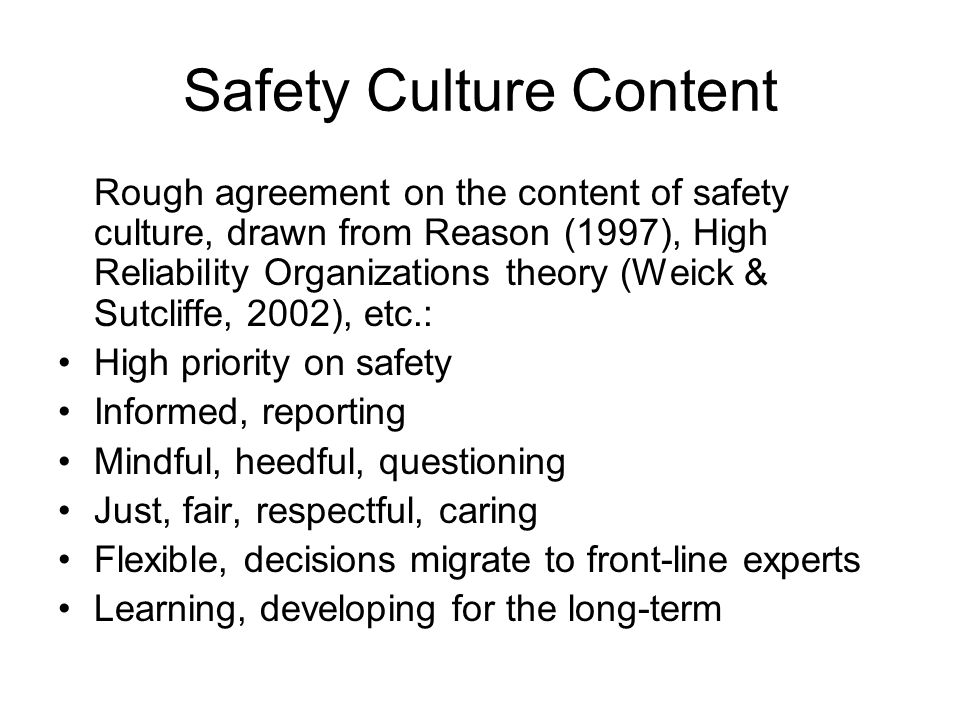 Safety Culture Content Rough agreement on the content of safety culture, drawn from Reason (1997), High Reliability Organizations theory (Weick & Sutcliffe, 2002), etc.: High priority on safety Informed, reporting Mindful, heedful, questioning Just, fair, respectful, caring Flexible, decisions migrate to front-line experts Learning, developing for the long-term