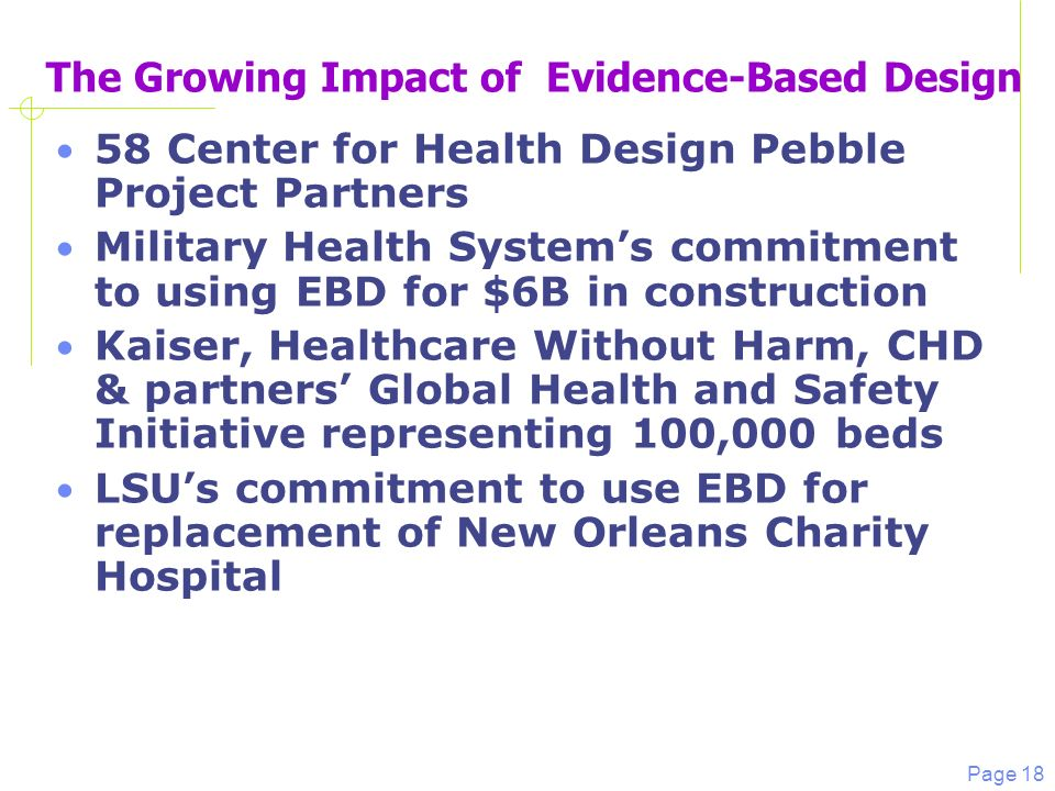 Page 18 The Growing Impact of Evidence-Based Design 58 Center for Health Design Pebble Project Partners Military Health Systems commitment to using EBD for $6B in construction Kaiser, Healthcare Without Harm, CHD & partners Global Health and Safety Initiative representing 100,000 beds LSUs commitment to use EBD for replacement of New Orleans Charity Hospital