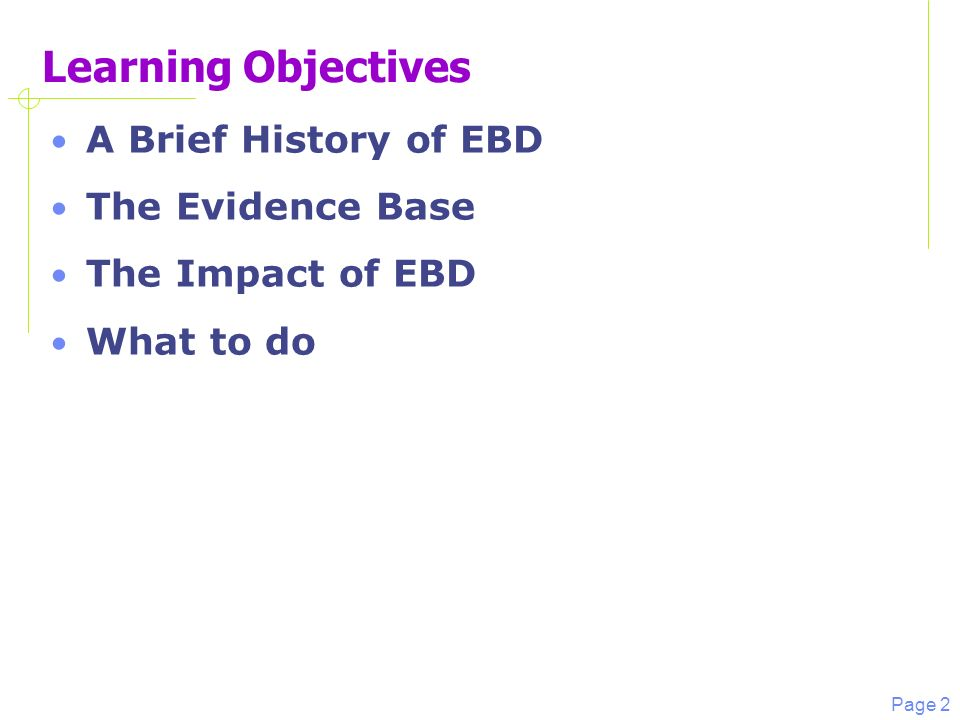 Page 2 Learning Objectives A Brief History of EBD The Evidence Base The Impact of EBD What to do