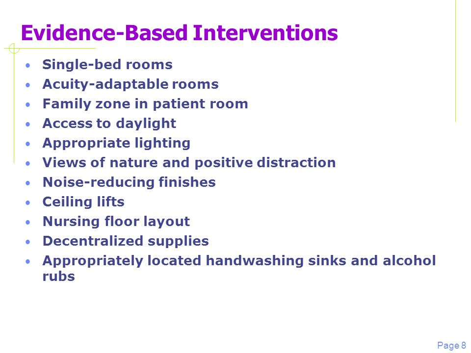 Page 8 Evidence-Based Interventions Single-bed rooms Acuity-adaptable rooms Family zone in patient room Access to daylight Appropriate lighting Views of nature and positive distraction Noise-reducing finishes Ceiling lifts Nursing floor layout Decentralized supplies Appropriately located handwashing sinks and alcohol rubs