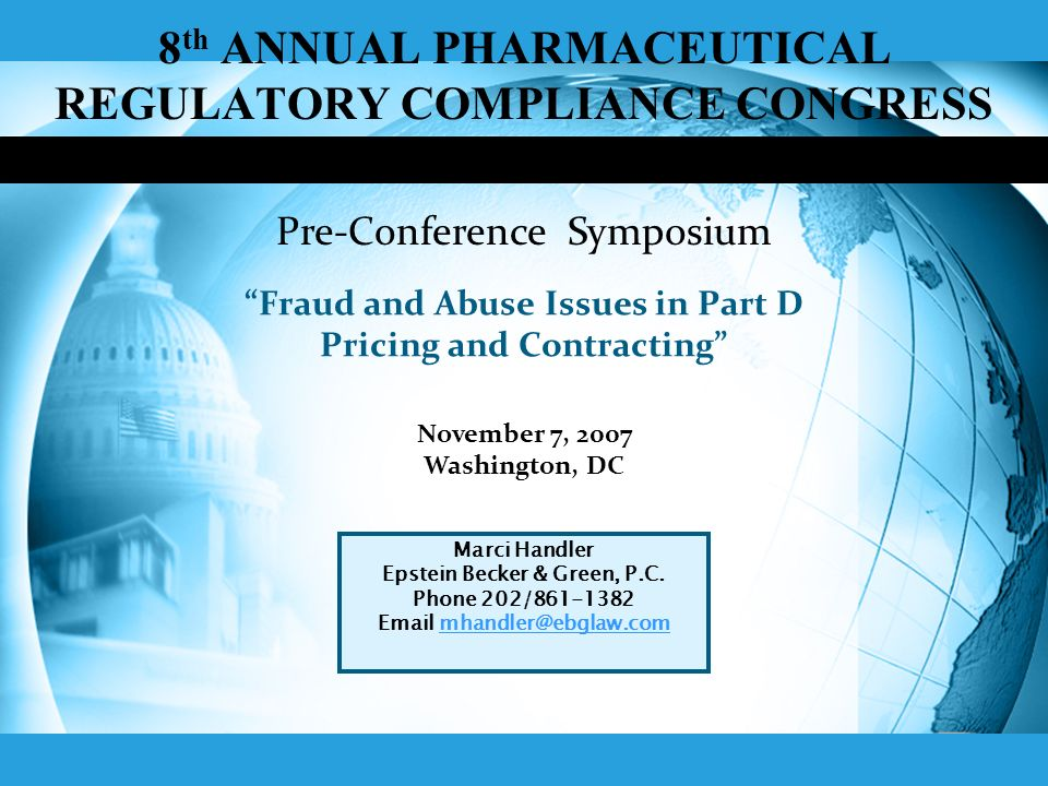 8 th ANNUAL PHARMACEUTICAL REGULATORY COMPLIANCE CONGRESS Fraud and Abuse Issues in Part D Pricing and Contracting November 7, 2007 Washington, DC Marci Handler Epstein Becker & Green, P.C.