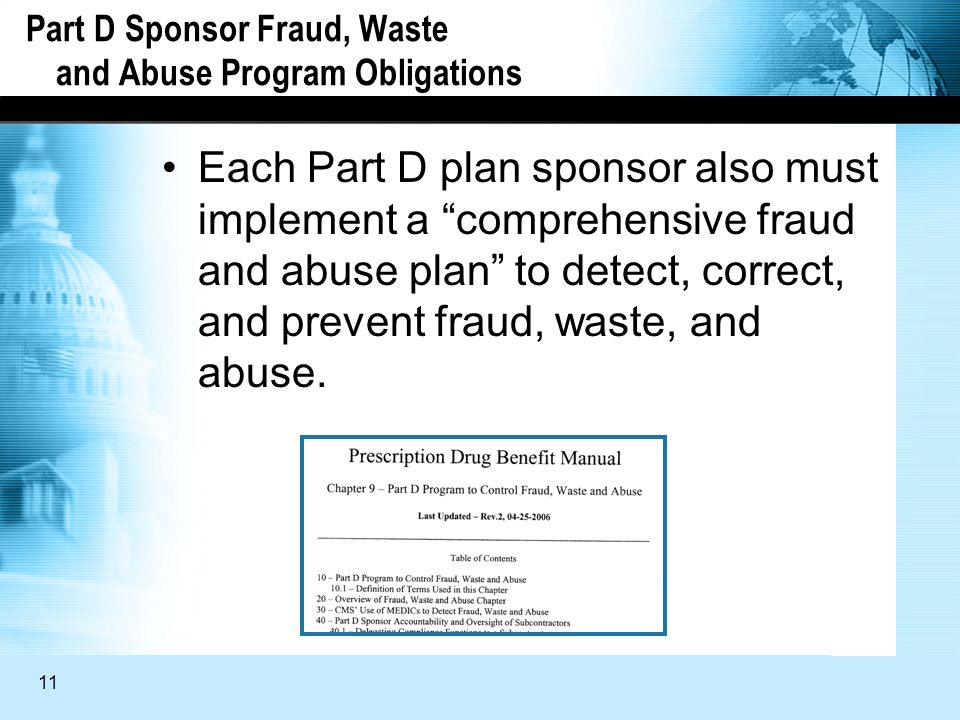 11 Part D Sponsor Fraud, Waste and Abuse Program Obligations Each Part D plan sponsor also must implement a comprehensive fraud and abuse plan to detect, correct, and prevent fraud, waste, and abuse.