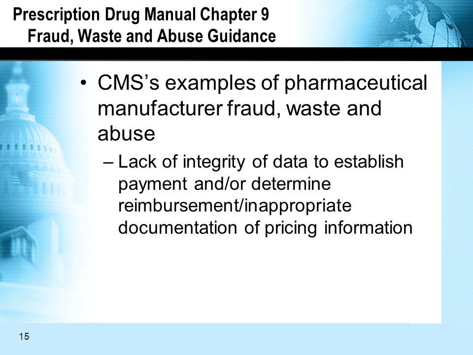 15 Prescription Drug Manual Chapter 9 Fraud, Waste and Abuse Guidance CMSs examples of pharmaceutical manufacturer fraud, waste and abuse –Lack of integrity of data to establish payment and/or determine reimbursement/inappropriate documentation of pricing information