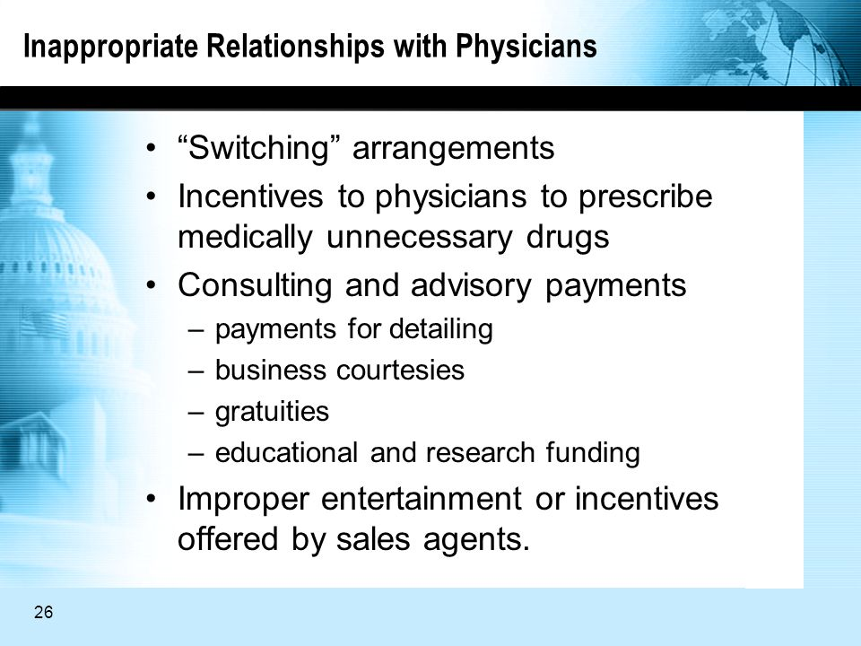 26 Inappropriate Relationships with Physicians Switching arrangements Incentives to physicians to prescribe medically unnecessary drugs Consulting and advisory payments –payments for detailing –business courtesies –gratuities –educational and research funding Improper entertainment or incentives offered by sales agents.